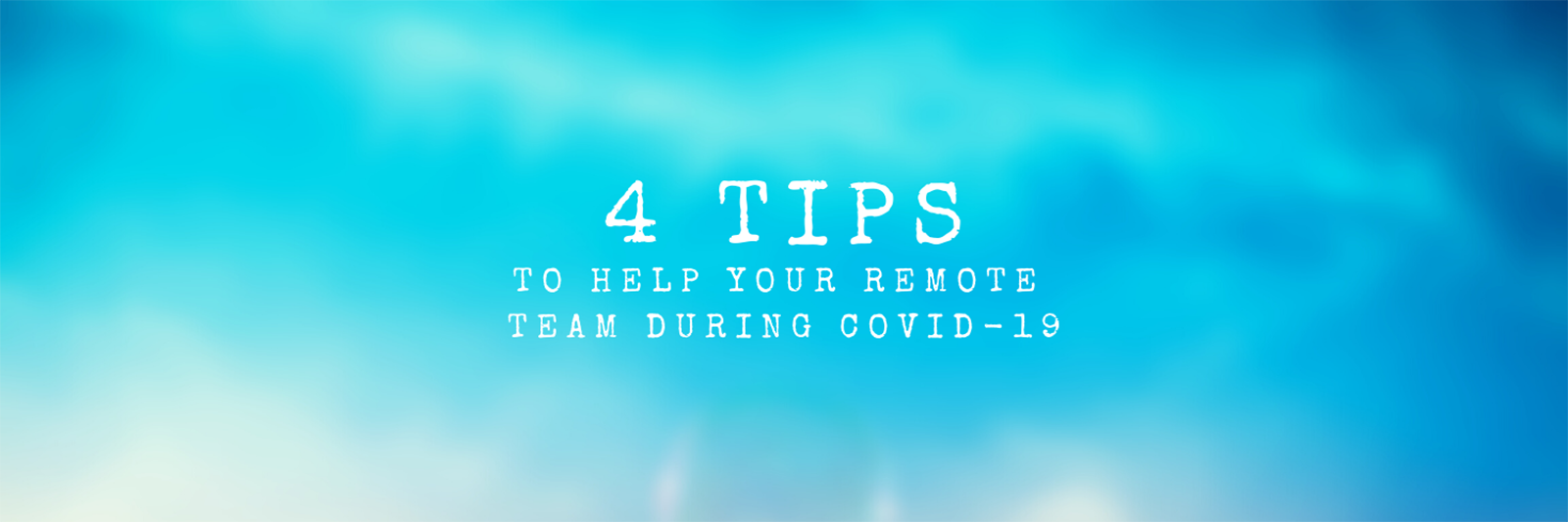 4 Tips To Help Your Remote Team During COVID-19